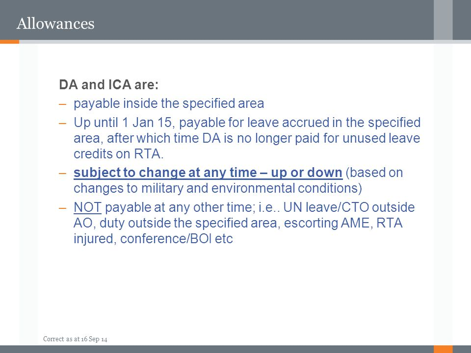 Correct as at 16 Sep 14 Allowances DA and ICA are: –payable inside the specified area –Up until 1 Jan 15, payable for leave accrued in the specified a