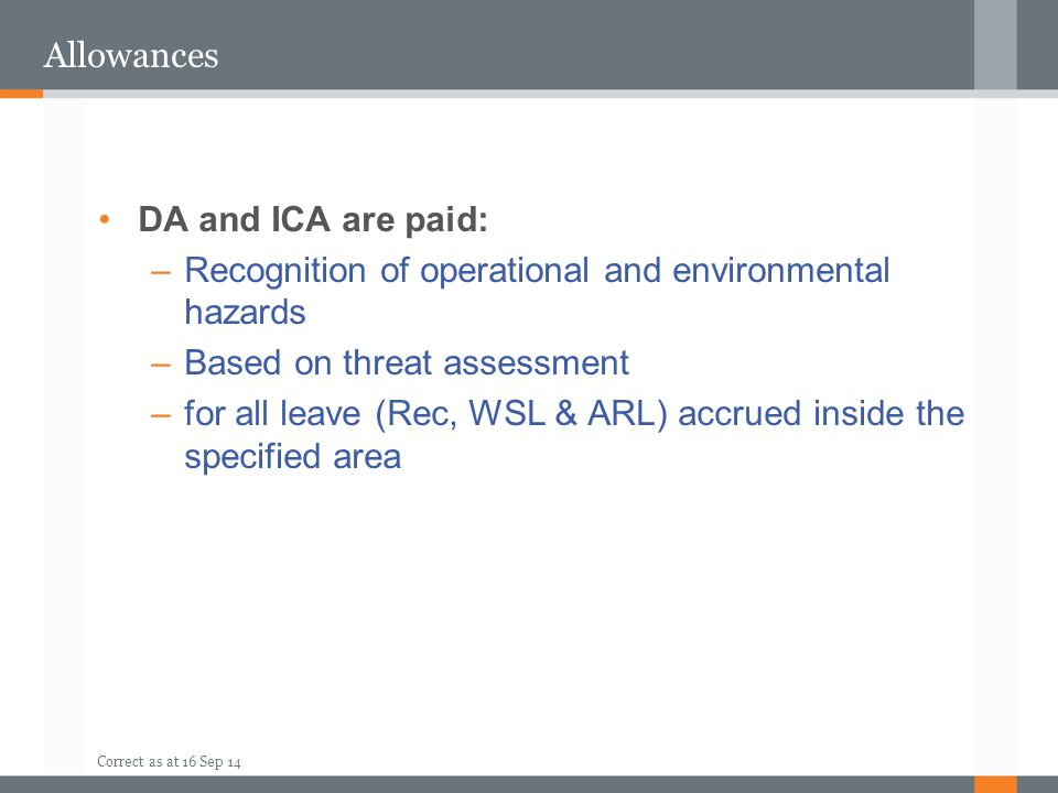 Correct as at 16 Sep 14 Allowances DA and ICA are paid: –Recognition of operational and environmental hazards –Based on threat assessment –for all lea