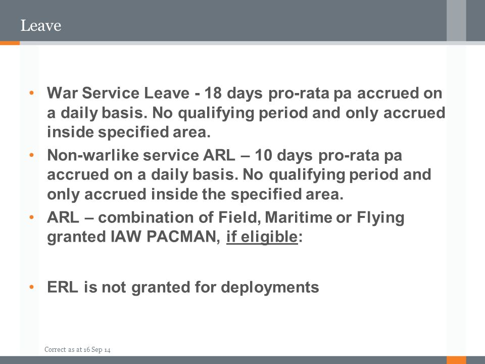 Correct as at 16 Sep 14 Leave War Service Leave - 18 days pro-rata pa accrued on a daily basis. No qualifying period and only accrued inside specified