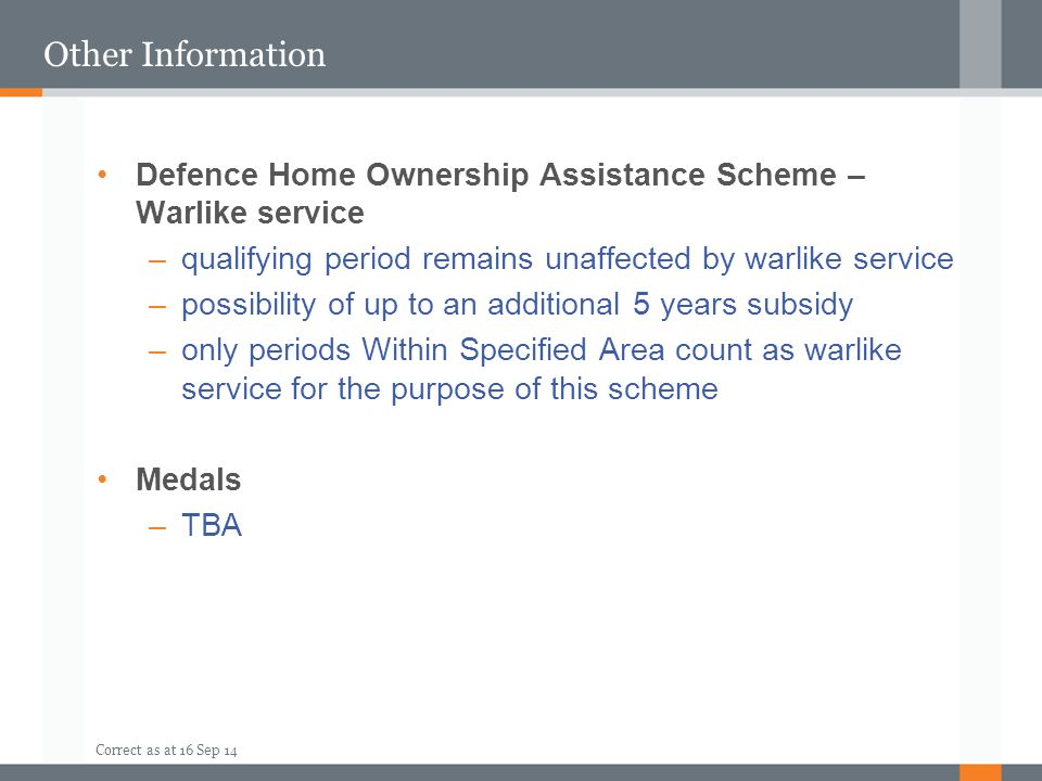 Correct as at 16 Sep 14 Other Information Defence Home Ownership Assistance Scheme – Warlike service –qualifying period remains unaffected by warlike