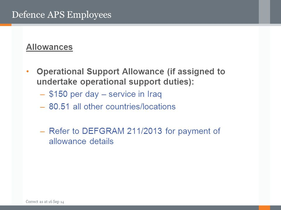 Correct as at 16 Sep 14 Defence APS Employees Allowances Operational Support Allowance (if assigned to undertake operational support duties): –$150 pe