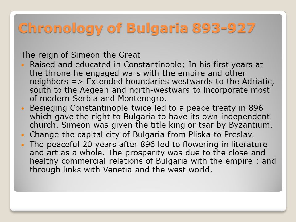 Chronology of Bulgaria 893-927 The reign of Simeon the Great Raised and educated in Constantinople; In his first years at the throne he engaged wars with the empire and other neighbors => Extended boundaries westwards to the Adriatic, south to the Aegean and north-westwars to incorporate most of modern Serbia and Montenegro.