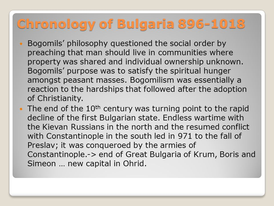Chronology of Bulgaria 896-1018 Bogomils' philosophy questioned the social order by preaching that man should live in communities where property was shared and individual ownership unknown.