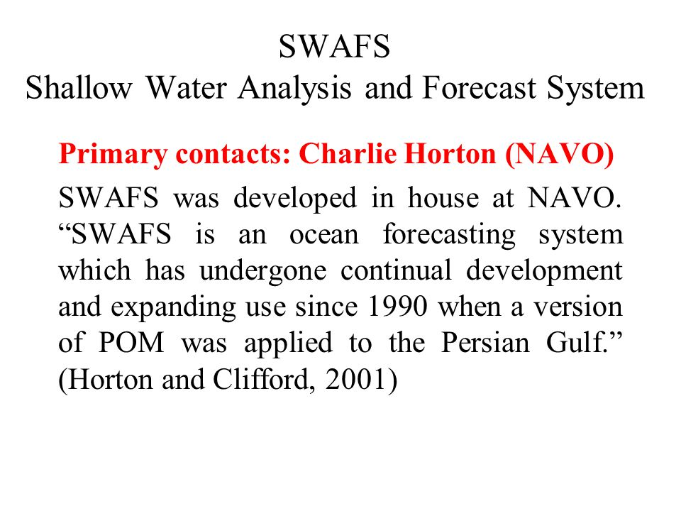 A version of POM driven by near-real-time meteorological fields remains at the core of SWAFS, but the system today includes a data assimilation scheme using connections to data bases for in situ observations, ocean surface temperature measurements from satellites, and synthetic temperature/salinity profiles inferred from altimetry (Horton and Clifford, 2001).