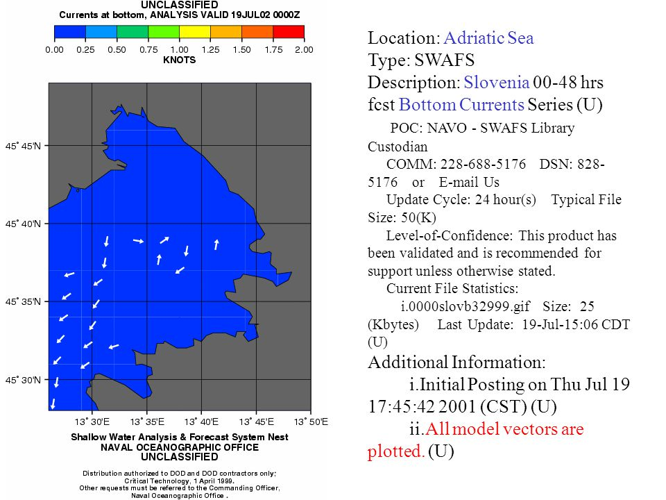 Location: Adriatic Sea Type: SWAFS Description: Slovenia 00-48 hrs fcst Bottom Currents Series (U) POC: NAVO - SWAFS Library Custodian COMM: 228-688-5176 DSN: 828- 5176 or E-mail Us Update Cycle: 24 hour(s) Typical File Size: 50(K) Level-of-Confidence: This product has been validated and is recommended for support unless otherwise stated.