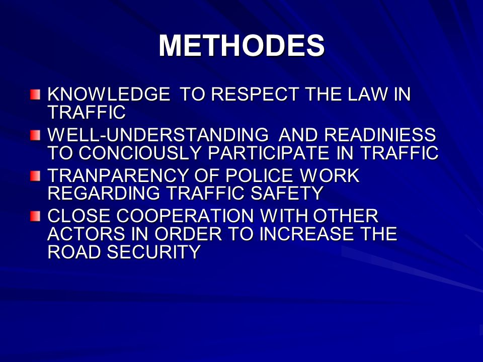METHODES KNOWLEDGE TO RESPECT THE LAW IN TRAFFIC WELL-UNDERSTANDING AND READINIESS TO CONCIOUSLY PARTICIPATE IN TRAFFIC TRANPARENCY OF POLICE WORK REGARDING TRAFFIC SAFETY CLOSE COOPERATION WITH OTHER ACTORS IN ORDER TO INCREASE THE ROAD SECURITY