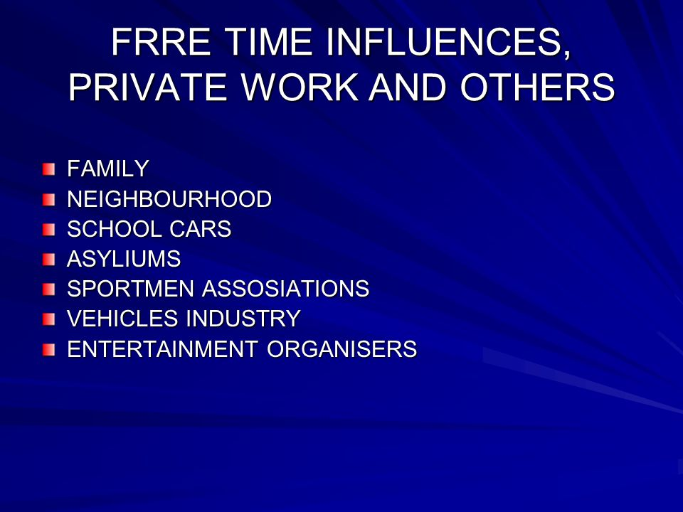 FRRE TIME INFLUENCES, PRIVATE WORK AND OTHERS FAMILYNEIGHBOURHOOD SCHOOL CARS ASYLIUMS SPORTMEN ASSOSIATIONS VEHICLES INDUSTRY ENTERTAINMENT ORGANISERS