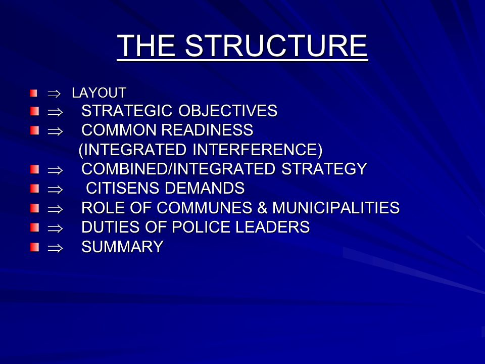 THE STRUCTURE  LAYOUT  STRATEGIC OBJECTIVES  COMMON READINESS (INTEGRATED INTERFERENCE) (INTEGRATED INTERFERENCE)  COMBINED/INTEGRATED STRATEGY  CITISENS DEMANDS  ROLE OF COMMUNES & MUNICIPALITIES  DUTIES OF POLICE LEADERS  SUMMARY