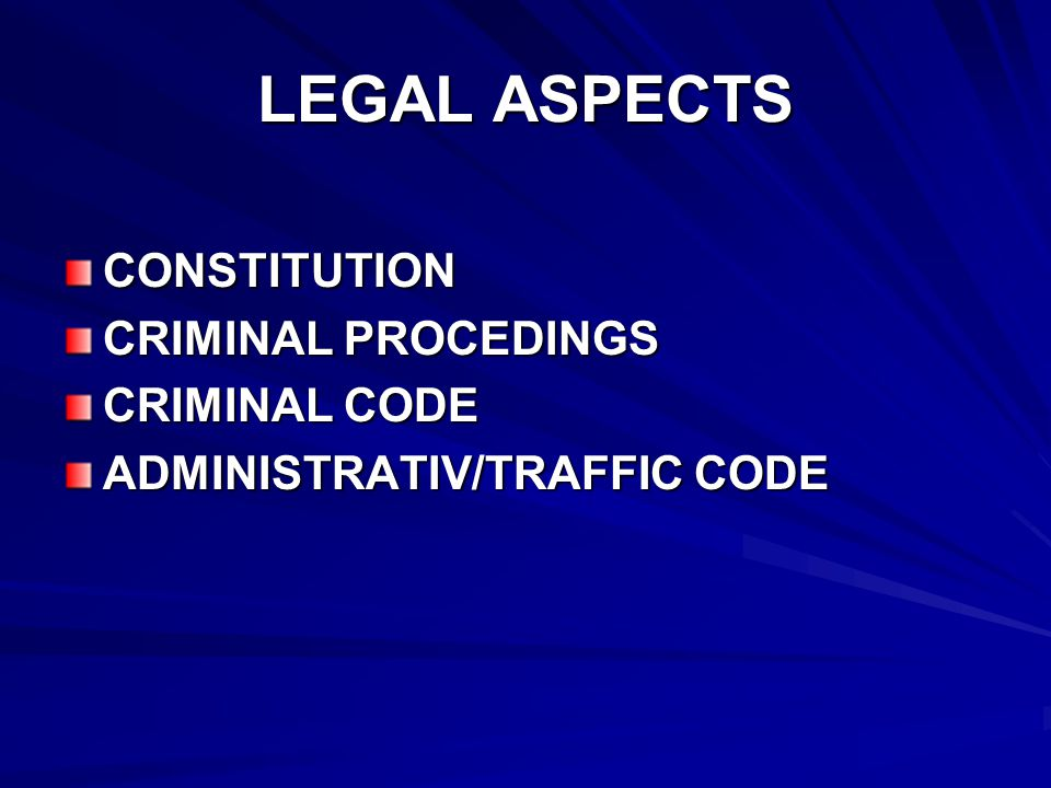 LEGAL ASPECTS CONSTITUTION CRIMINAL PROCEDINGS CRIMINAL CODE ADMINISTRATIV/TRAFFIC CODE