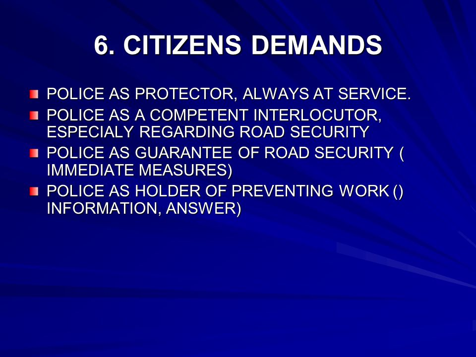 6. CITIZENS DEMANDS POLICE AS PROTECTOR, ALWAYS AT SERVICE. POLICE AS A COMPETENT INTERLOCUTOR, ESPECIALY REGARDING ROAD SECURITY POLICE AS GUARANTEE