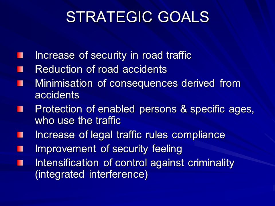 STRATEGIC GOALS Increase of security in road traffic Reduction of road accidents Minimisation of consequences derived from accidents Protection of enabled persons & specific ages, who use the traffic Increase of legal traffic rules compliance Improvement of security feeling Intensification of control against criminality (integrated interference)