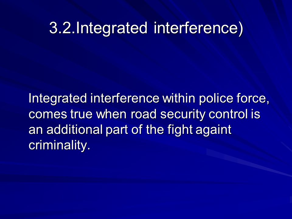 3.2.Integrated interference) Integrated interference within police force, comes true when road security control is an additional part of the fight againt criminality.