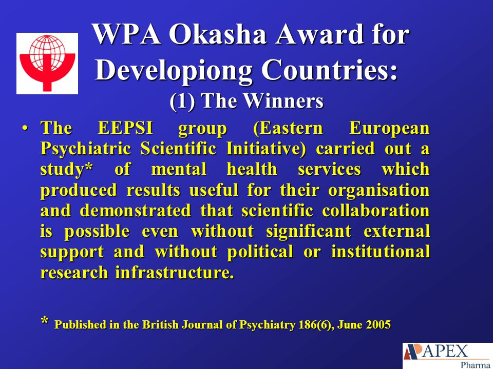 WPA Okasha Award for Developiong Countries: (1) The Winners WPA Okasha Award for Developiong Countries: (1) The Winners The EEPSI group (Eastern European Psychiatric Scientific Initiative) carried out a study* of mental health services which produced results useful for their organisation and demonstrated that scientific collaboration is possible even without significant external support and without political or institutional research infrastructure.The EEPSI group (Eastern European Psychiatric Scientific Initiative) carried out a study* of mental health services which produced results useful for their organisation and demonstrated that scientific collaboration is possible even without significant external support and without political or institutional research infrastructure.