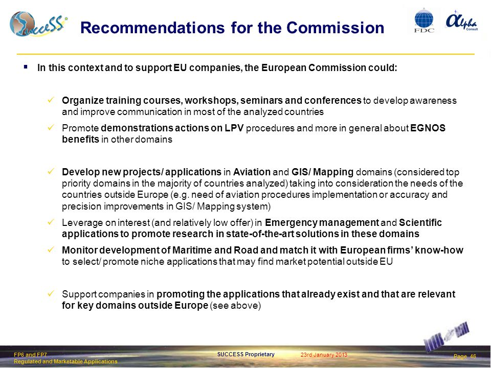 23rd January 2013 Page 46 SUCCESS Proprietary FP6 and FP7 Regulated and Marketable Applications Recommendations for the Commission  In this context and to support EU companies, the European Commission could: Organize training courses, workshops, seminars and conferences to develop awareness and improve communication in most of the analyzed countries Promote demonstrations actions on LPV procedures and more in general about EGNOS benefits in other domains Develop new projects/ applications in Aviation and GIS/ Mapping domains (considered top priority domains in the majority of countries analyzed) taking into consideration the needs of the countries outside Europe (e.g.