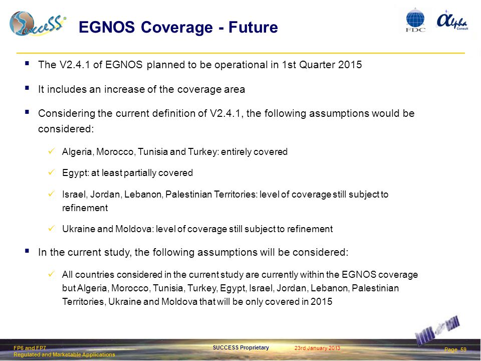 23rd January 2013 Page 59 SUCCESS Proprietary FP6 and FP7 Regulated and Marketable Applications EGNOS Coverage - Future  The V2.4.1 of EGNOS planned to be operational in 1st Quarter 2015  It includes an increase of the coverage area  Considering the current definition of V2.4.1, the following assumptions would be considered: Algeria, Morocco, Tunisia and Turkey: entirely covered Egypt: at least partially covered Israel, Jordan, Lebanon, Palestinian Territories: level of coverage still subject to refinement Ukraine and Moldova: level of coverage still subject to refinement  In the current study, the following assumptions will be considered: All countries considered in the current study are currently within the EGNOS coverage but Algeria, Morocco, Tunisia, Turkey, Egypt, Israel, Jordan, Lebanon, Palestinian Territories, Ukraine and Moldova that will be only covered in 2015