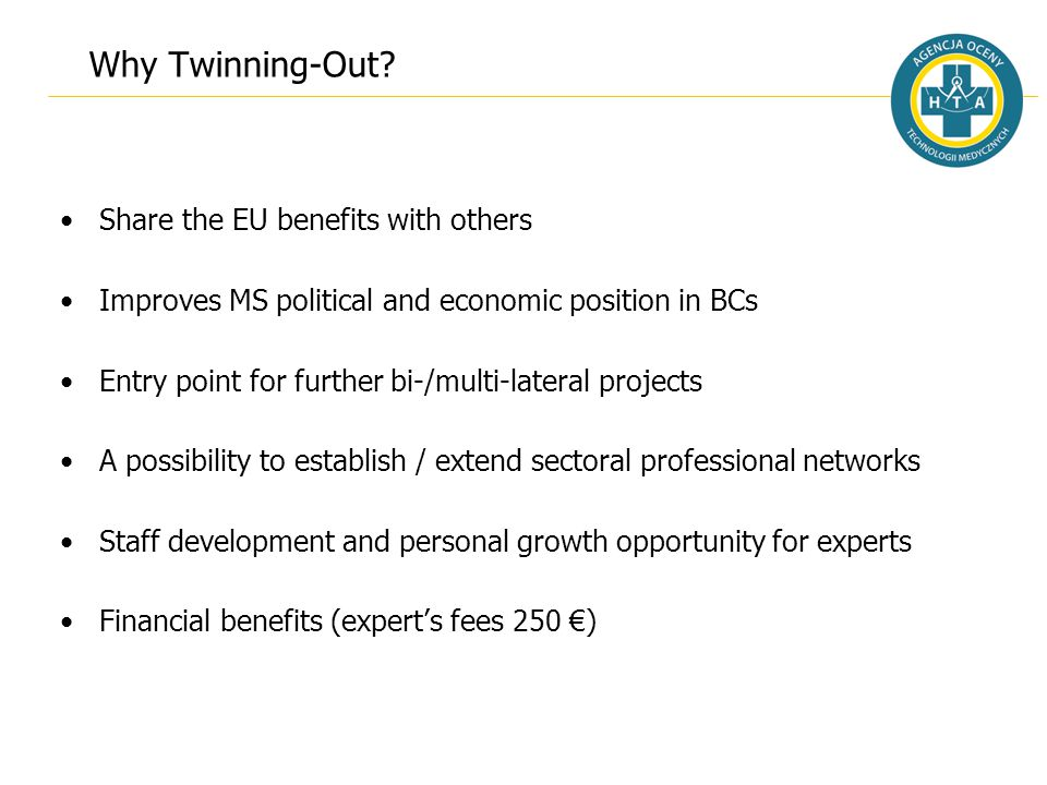 Why Twinning-Out? Share the EU benefits with others Improves MS political and economic position in BCs Entry point for further bi-/multi-lateral proje