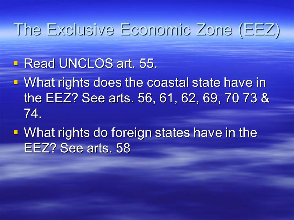 The Exclusive Economic Zone (EEZ)  Read UNCLOS art. 55.  What rights does the coastal state have in the EEZ? See arts. 56, 61, 62, 69, 70 73 & 74. 