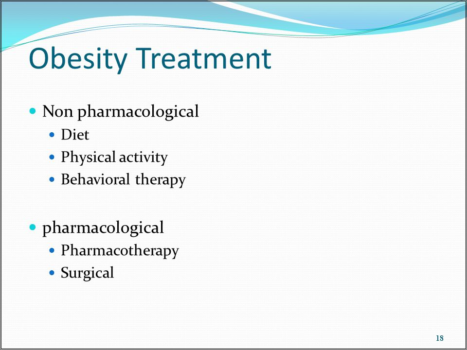 Obesity Treatment Non pharmacological Diet Physical activity Behavioral therapy pharmacological Pharmacotherapy Surgical 18