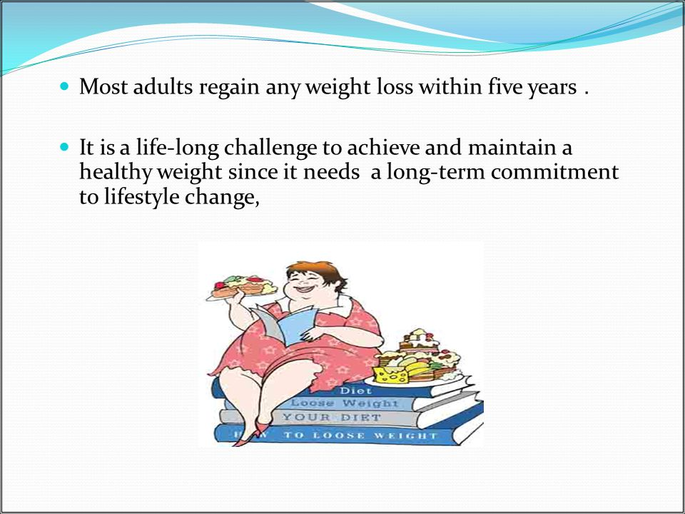 Most adults regain any weight loss within five years.