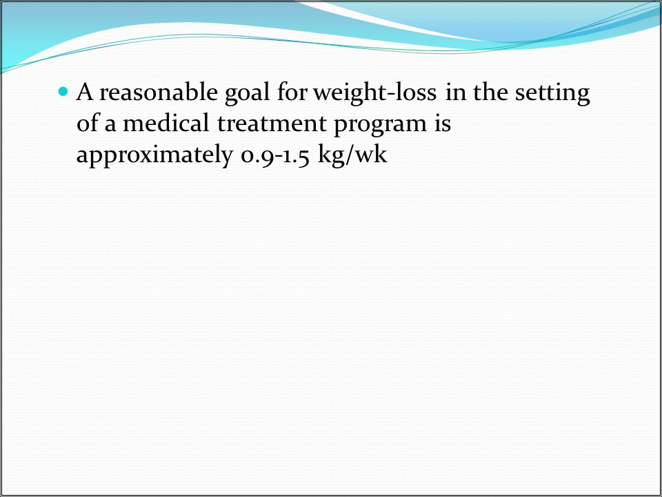 A reasonable goal for weight-loss in the setting of a medical treatment program is approximately 0.9-1.5 kg/wk