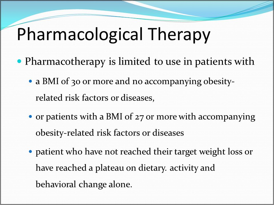 Pharmacological Therapy Pharmacotherapy is limited to use in patients with a BMI of 30 or more and no accompanying obesity- related risk factors or diseases, or patients with a BMI of 27 or more with accompanying obesity-related risk factors or diseases patient who have not reached their target weight loss or have reached a plateau on dietary.