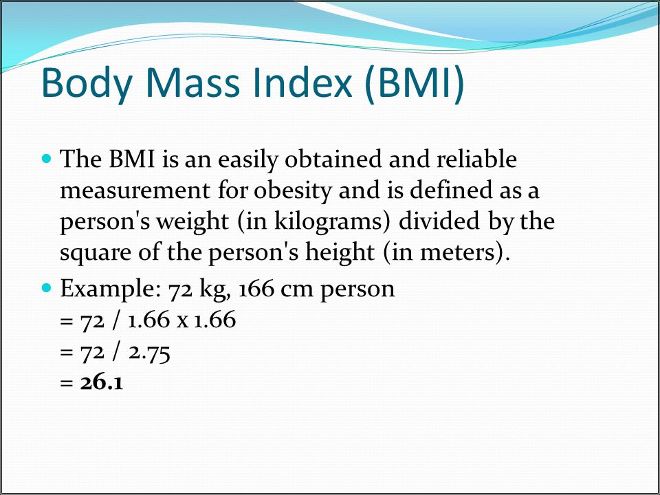 Body Mass Index (BMI) The BMI is an easily obtained and reliable measurement for obesity and is defined as a person s weight (in kilograms) divided by the square of the person s height (in meters).