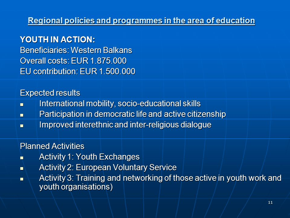 11 Regional policies and programmes in the area of education YOUTH IN ACTION: Beneficiaries: Western Balkans Overall costs: EUR EU contribution: EUR Expected results International mobility, socio-educational skills International mobility, socio-educational skills Participation in democratic life and active citizenship Participation in democratic life and active citizenship Improved interethnic and inter-religious dialogue Improved interethnic and inter-religious dialogue Planned Activities Activity 1: Youth Exchanges Activity 1: Youth Exchanges Activity 2: European Voluntary Service Activity 2: European Voluntary Service Activity 3: Training and networking of those active in youth work and youth organisations) Activity 3: Training and networking of those active in youth work and youth organisations)