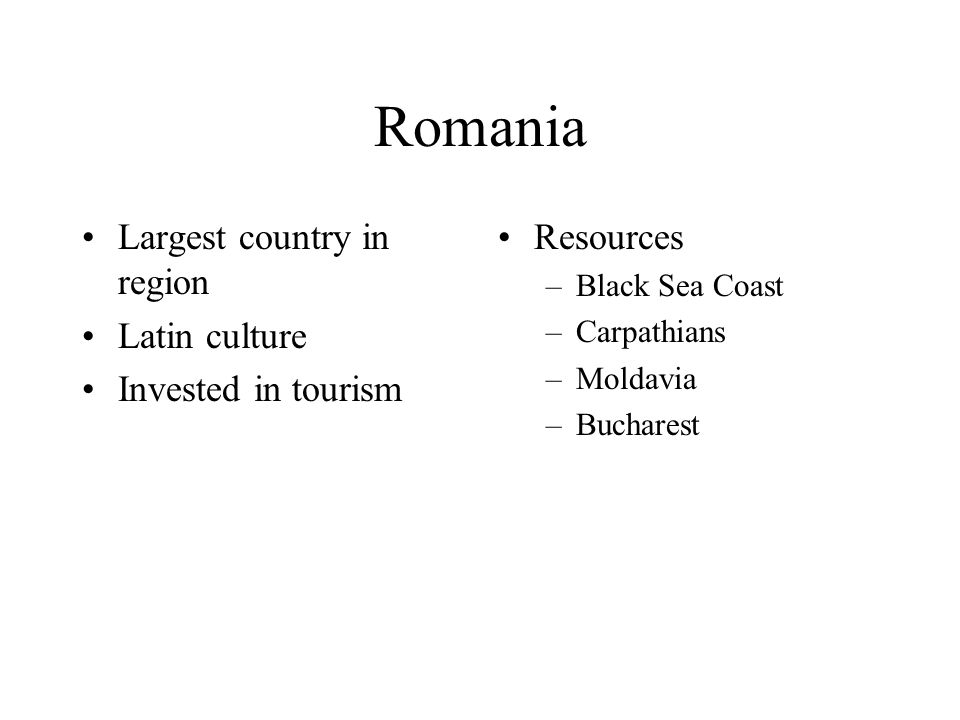 Romania Largest country in region Latin culture Invested in tourism Resources –Black Sea Coast –Carpathians –Moldavia –Bucharest