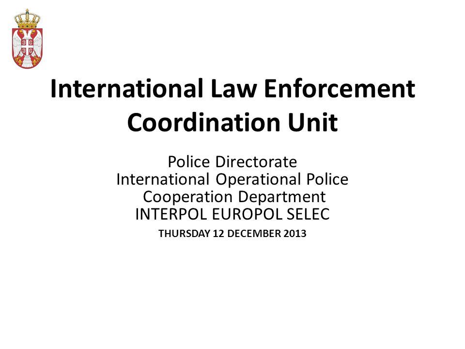 International Law Enforcement Coordination Unit Police Directorate International Operational Police Cooperation Department INTERPOL EUROPOL SELEC THURSDAY 12 DECEMBER 2013