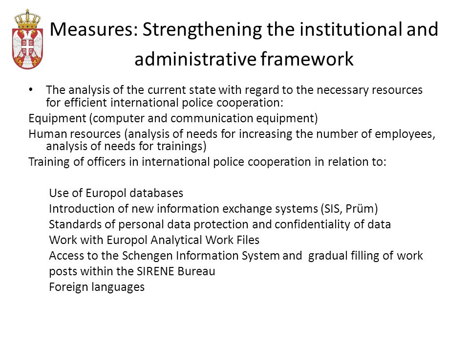 Measures: Strengthening the institutional and administrative framework The analysis of the current state with regard to the necessary resources for efficient international police cooperation: Equipment (computer and communication equipment) Human resources (analysis of needs for increasing the number of employees, analysis of needs for trainings) Training of officers in international police cooperation in relation to: Use of Europol databases Introduction of new information exchange systems (SIS, Prüm) Standards of personal data protection and confidentiality of data Work with Europol Analytical Work Files Access to the Schengen Information System and gradual filling of work posts within the SIRENE Bureau Foreign languages