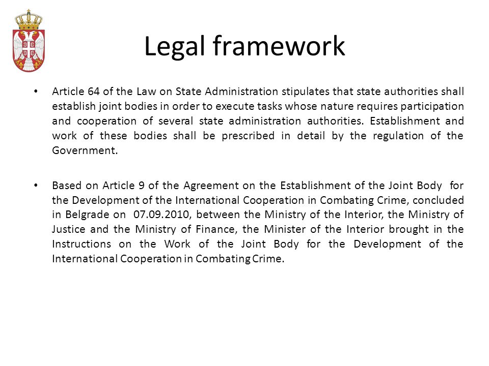 Legal framework Article 64 of the Law on State Administration stipulates that state authorities shall establish joint bodies in order to execute tasks whose nature requires participation and cooperation of several state administration authorities.
