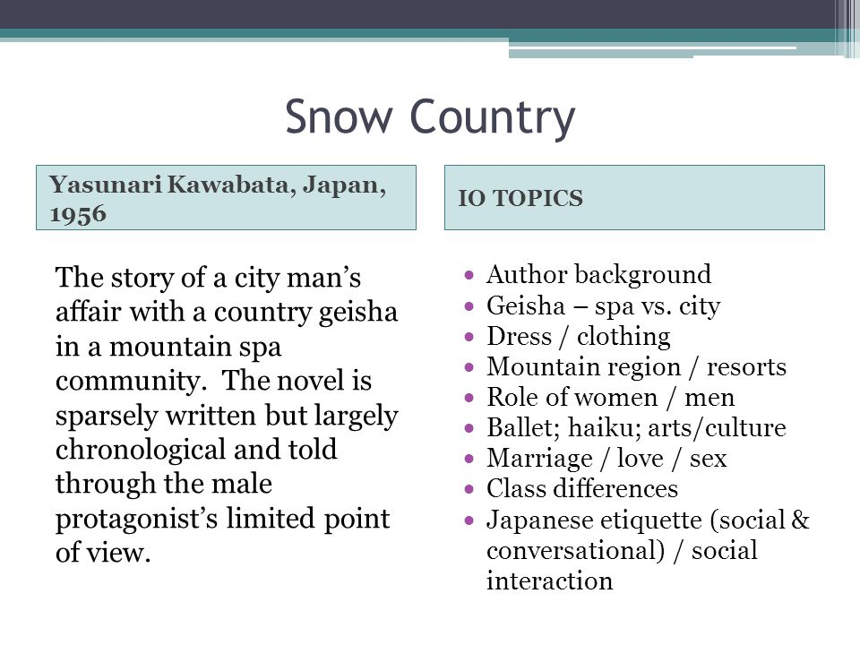 Snow Country Yasunari Kawabata, Japan, 1956 IO TOPICS The story of a city man's affair with a country geisha in a mountain spa community. The novel is