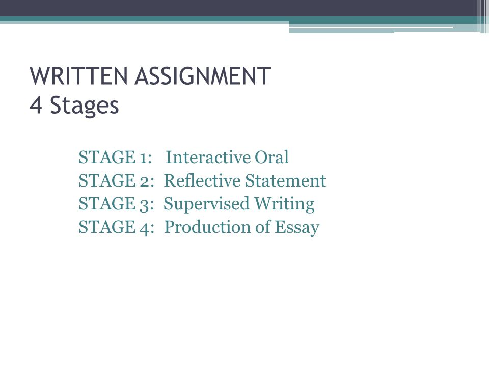 WRITTEN ASSIGNMENT 4 Stages STAGE 1: Interactive Oral STAGE 2: Reflective Statement STAGE 3: Supervised Writing STAGE 4: Production of Essay