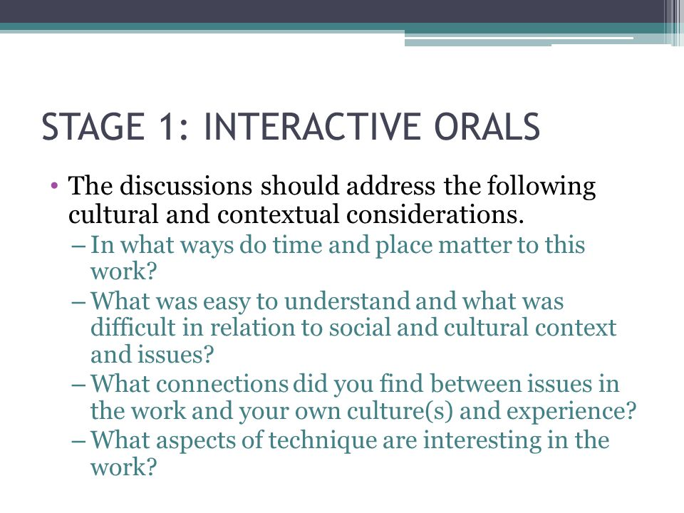 STAGE 1: INTERACTIVE ORALS The discussions should address the following cultural and contextual considerations. – In what ways do time and place matte