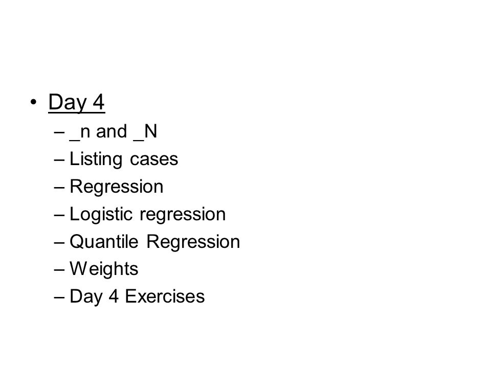 Day 4 –_n and _N –Listing cases –Regression –Logistic regression –Quantile Regression –Weights –Day 4 Exercises