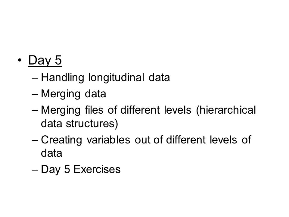 Day 5 –Handling longitudinal data –Merging data –Merging files of different levels (hierarchical data structures) –Creating variables out of different