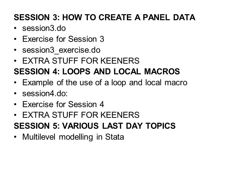 SESSION 3: HOW TO CREATE A PANEL DATA session3.do Exercise for Session 3 session3_exercise.do EXTRA STUFF FOR KEENERS SESSION 4: LOOPS AND LOCAL MACROS Example of the use of a loop and local macro session4.do: Exercise for Session 4 EXTRA STUFF FOR KEENERS SESSION 5: VARIOUS LAST DAY TOPICS Multilevel modelling in Stata