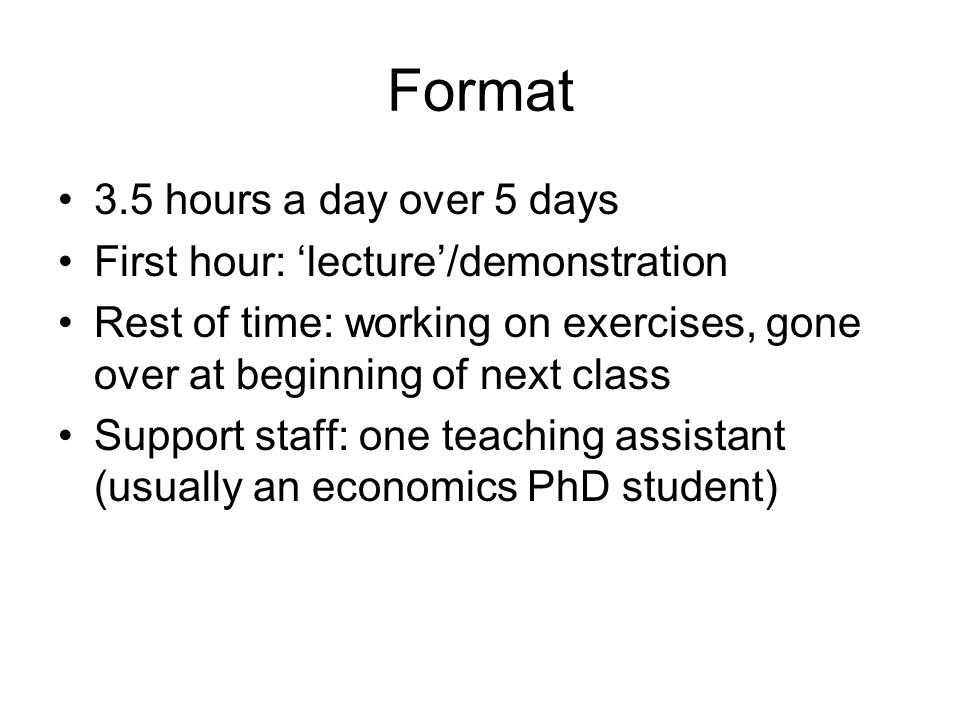 Format 3.5 hours a day over 5 days First hour: 'lecture'/demonstration Rest of time: working on exercises, gone over at beginning of next class Support staff: one teaching assistant (usually an economics PhD student)