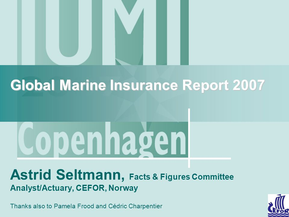 Global Marine Insurance Report 2007 Astrid Seltmann, Facts & Figures Committee Analyst/Actuary, CEFOR, Norway Thanks also to Pamela Frood and Cédric C