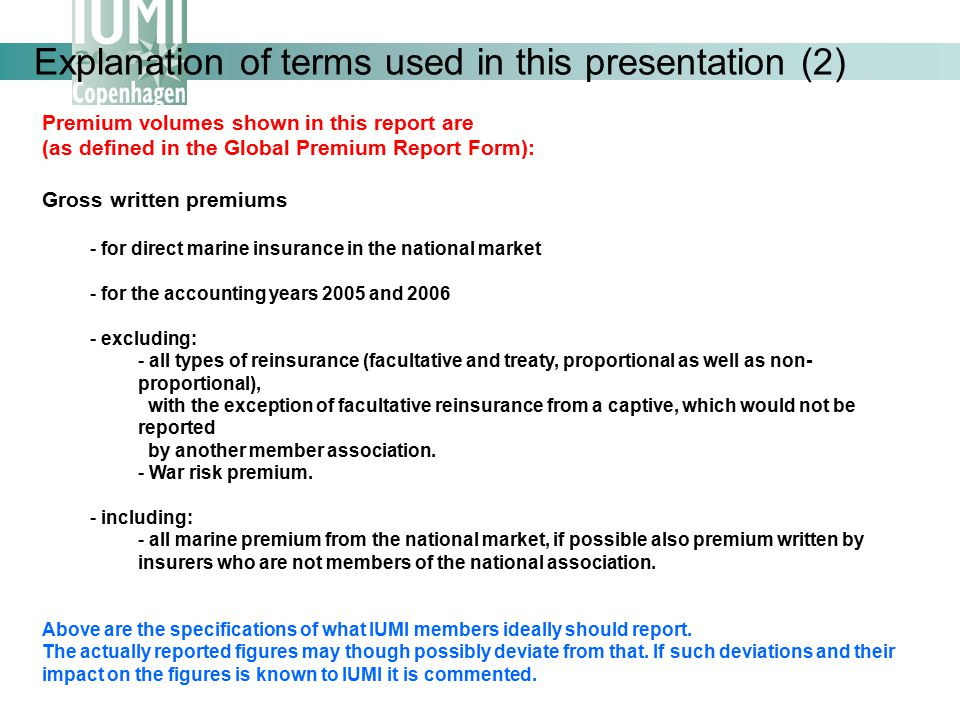 Explanation of terms used in this presentation (2) Premium volumes shown in this report are (as defined in the Global Premium Report Form): Gross written premiums - for direct marine insurance in the national market - for the accounting years 2005 and 2006 - excluding: - all types of reinsurance (facultative and treaty, proportional as well as non- proportional), with the exception of facultative reinsurance from a captive, which would not be reported by another member association.