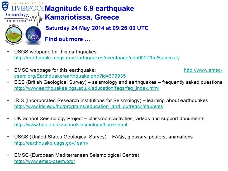USGS webpage for this earthquakes http://earthquake.usgs.gov/earthquakes/eventpage/usb000r2hc#summary http://earthquake.usgs.gov/earthquakes/eventpage/usb000r2hc#summary EMSC webpage for this earthquake: http://www.emsc- csem.org/Earthquake/earthquake.php id=379935http://www.emsc- csem.org/Earthquake/earthquake.php id=379935 BGS (British Geological Survey) – seismology and earthquakes – frequently asked questions http://www.earthquakes.bgs.ac.uk/education/faqs/faq_index.html http://www.earthquakes.bgs.ac.uk/education/faqs/faq_index.html IRIS (Incorporated Research Institutions for Seismology) – learning about earthquakes http://www.iris.edu/hq/programs/education_and_outreach/students http://www.iris.edu/hq/programs/education_and_outreach/students UK School Seismology Project – classroom activities, videos and support documents http://www.bgs.ac.uk/schoolseismology/home.html http://www.bgs.ac.uk/schoolseismology/home.html USGS (United States Geological Survey) – FAQs, glossary, posters, animations http://earthquake.usgs.gov/learn/ http://earthquake.usgs.gov/learn/ EMSC (European Mediterranean Seismological Centre) http://www.emsc-csem.org/ http://www.emsc-csem.org/ Find out more … Magnitude 6.9 earthquake Kamariotissa, Greece Saturday 24 May 2014 at 09:25:03 UTC