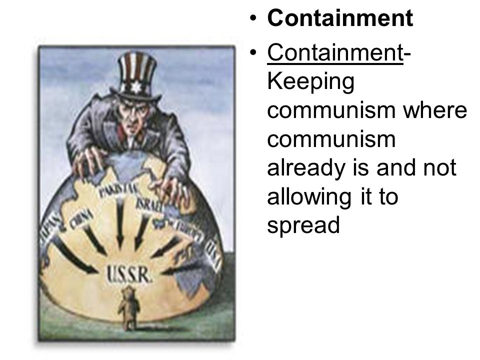 Containment Containment- Keeping communism where communism already is and not allowing it to spread