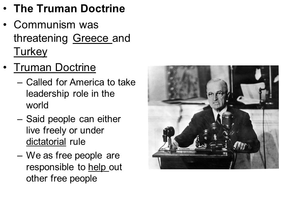 The Truman Doctrine Communism was threatening Greece and Turkey Truman Doctrine –Called for America to take leadership role in the world –Said people can either live freely or under dictatorial rule –We as free people are responsible to help out other free people