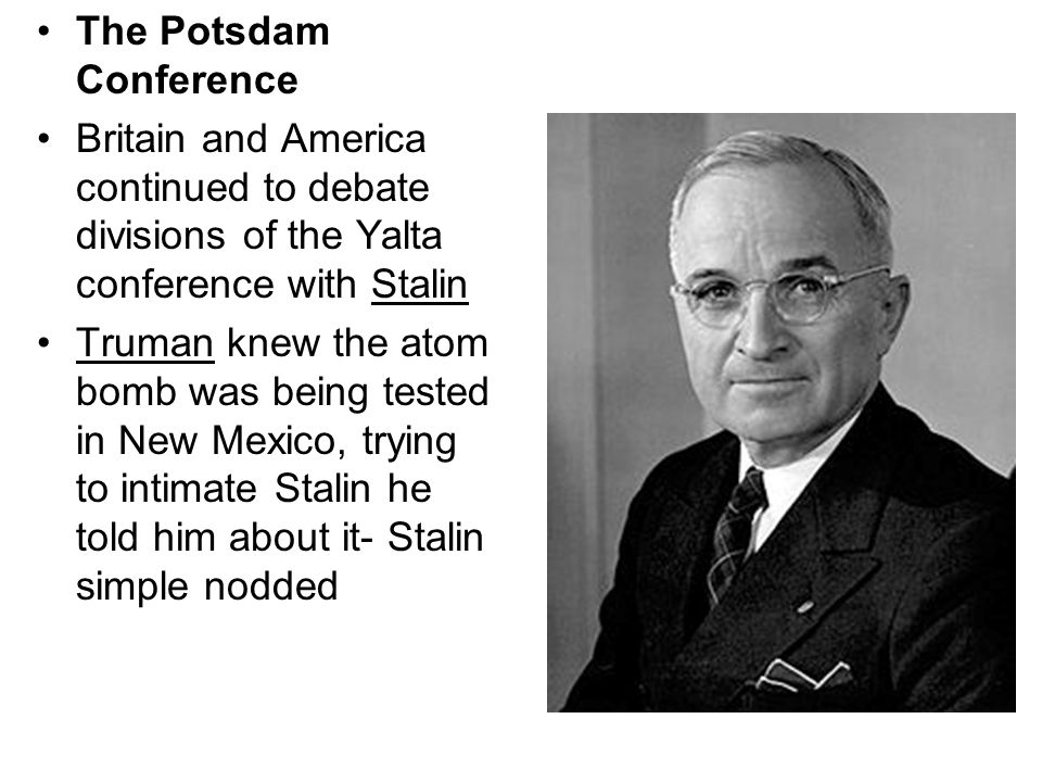The Potsdam Conference Britain and America continued to debate divisions of the Yalta conference with Stalin Truman knew the atom bomb was being tested in New Mexico, trying to intimate Stalin he told him about it- Stalin simple nodded