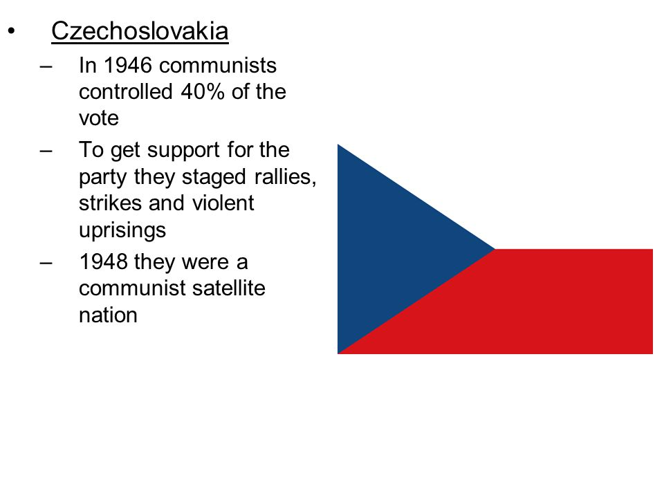 Czechoslovakia –In 1946 communists controlled 40% of the vote –To get support for the party they staged rallies, strikes and violent uprisings –1948 they were a communist satellite nation