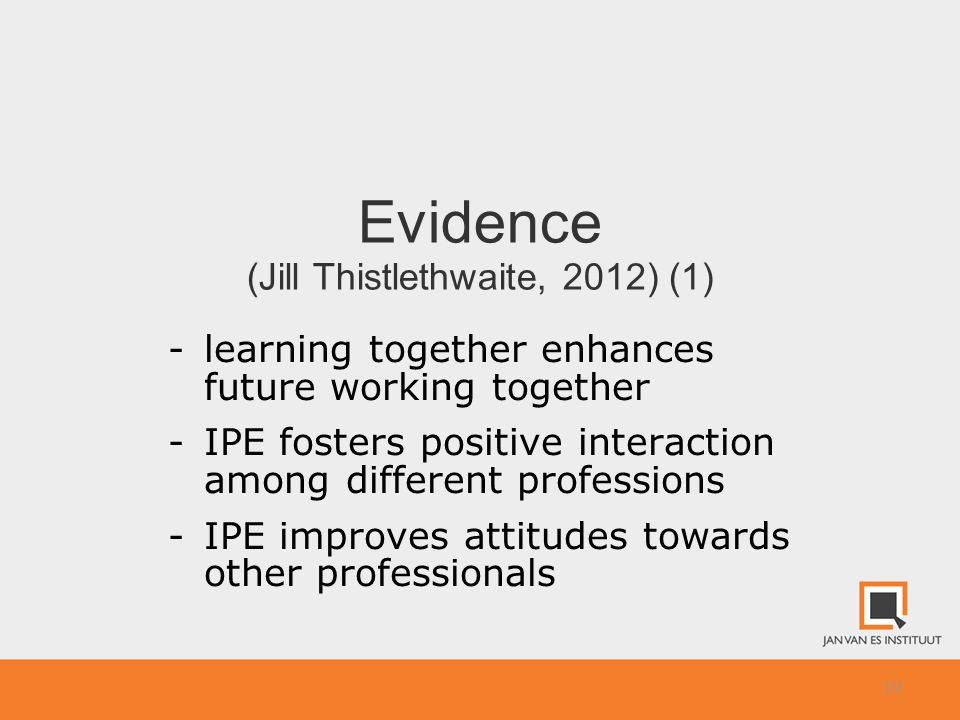 10 Evidence (Jill Thistlethwaite, 2012) (1) -learning together enhances future working together -IPE fosters positive interaction among different professions -IPE improves attitudes towards other professionals
