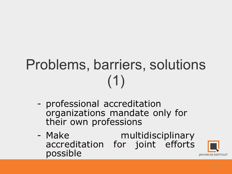 12 Problems, barriers, solutions (1) -professional accreditation organizations mandate only for their own professions -Make multidisciplinary accreditation for joint efforts possible