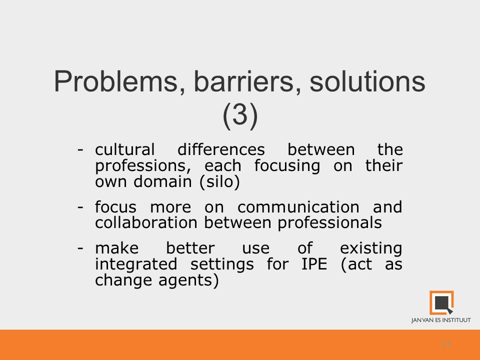 14 Problems, barriers, solutions (3) -cultural differences between the professions, each focusing on their own domain (silo) -focus more on communication and collaboration between professionals -make better use of existing integrated settings for IPE (act as change agents)