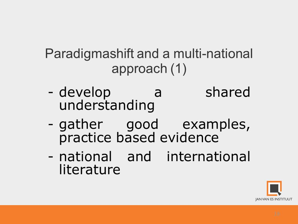18 Paradigmashift and a multi-national approach (1) -develop a shared understanding -gather good examples, practice based evidence -national and international literature