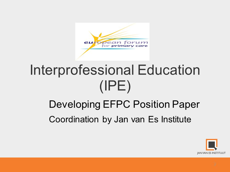 3 The importance of interprofessional education (IPE) -support conditions for better population oriented and people centeredness and the outcome and quality of care -challenge how to reconstruct and transform organisations into ones with better collaboration aiming towards more efficiency and effectiveness.